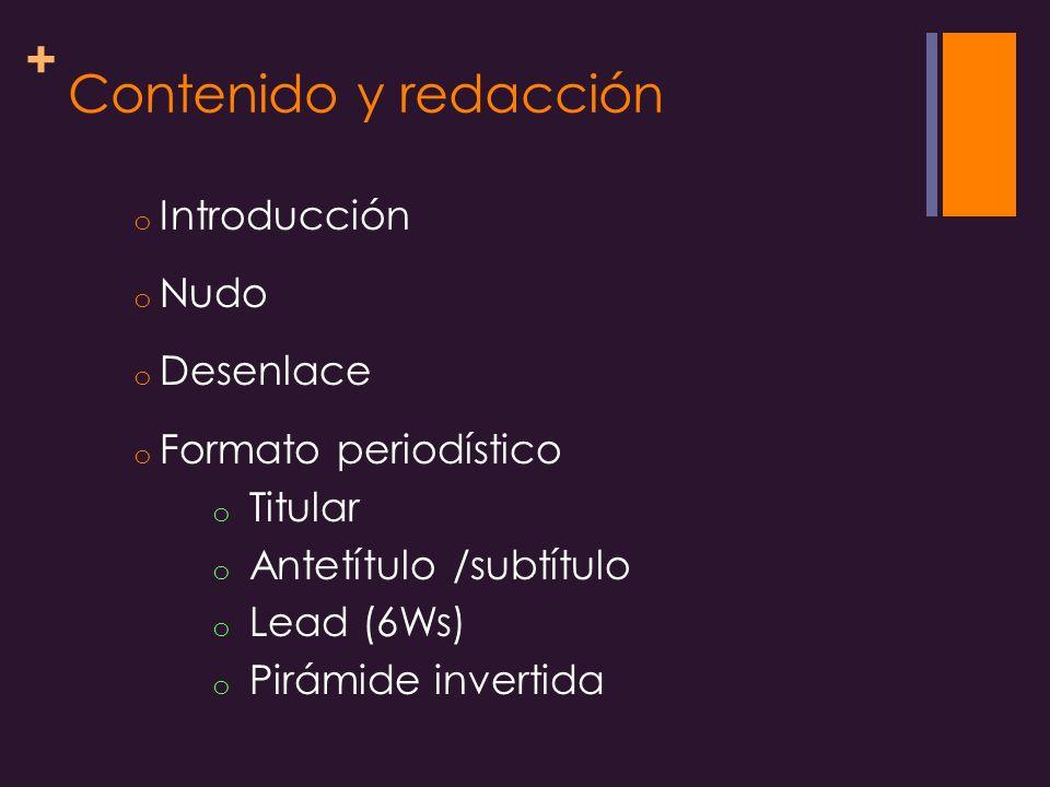 + Contenido y redacción o Introducción o Nudo o Desenlace o Formato periodístico o Titular o Antetítulo /subtítulo o Lead (6Ws) o Pirámide invertida