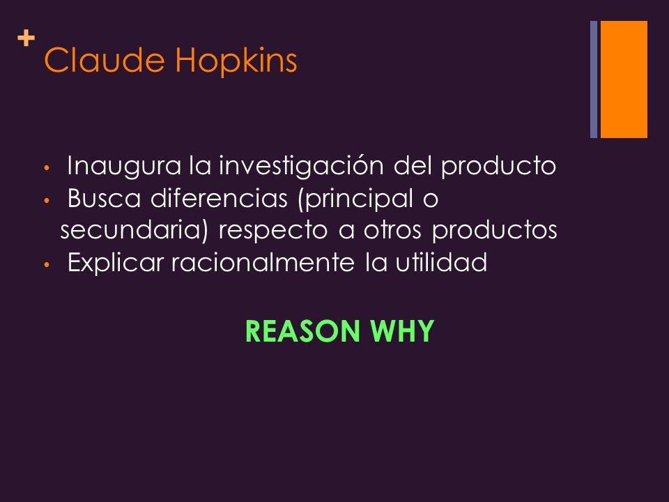 + Claude Hopkins Inaugura la investigación del producto Busca diferencias (principal o secundaria) respecto a otros productos Explicar racionalmente la utilidad REASON WHY