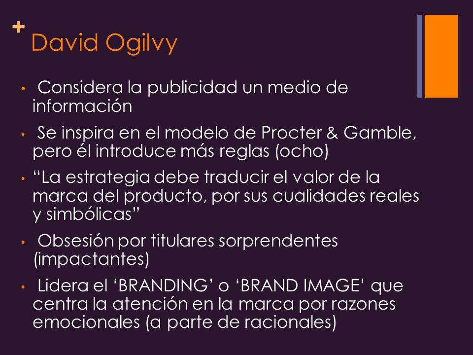 + David Ogilvy Considera la publicidad un medio de información Se inspira en el modelo de Procter & Gamble, pero él introduce más reglas (ocho) La estrategia debe traducir el valor de la marca del producto, por sus cualidades reales y simbólicas Obsesión por titulares sorprendentes (impactantes) Lidera el BRANDING o BRAND IMAGE que centra la atención en la marca por razones emocionales (a parte de racionales)