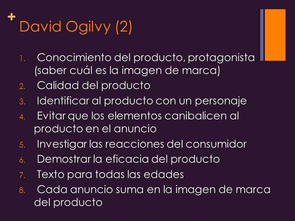 + David Ogilvy (2) 1.Conocimiento del producto, protagonista (saber cuál es la imagen de marca) 2.