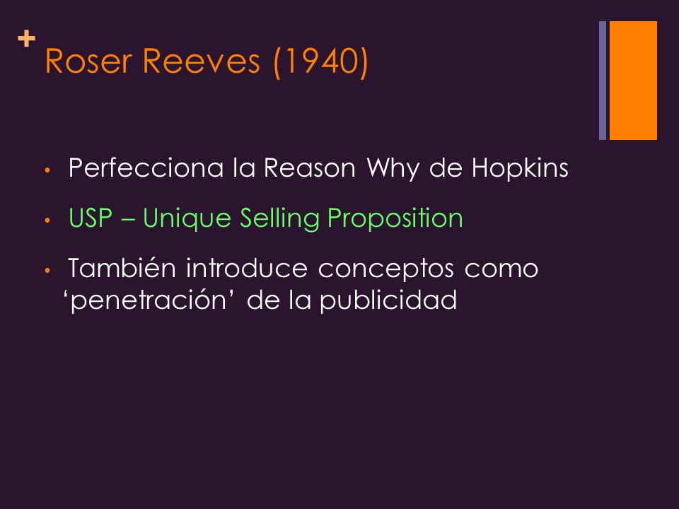 + Roser Reeves (1940) Perfecciona la Reason Why de Hopkins USP – Unique Selling Proposition También introduce conceptos como penetración de la publici