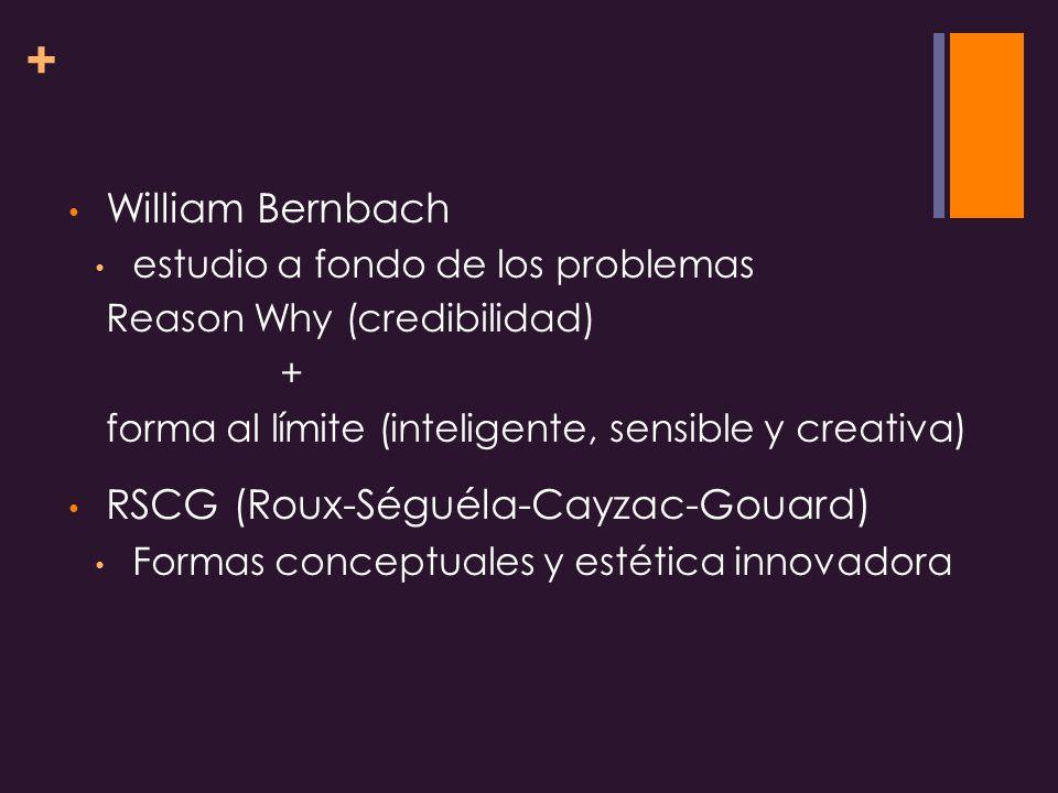 + William Bernbach estudio a fondo de los problemas Reason Why (credibilidad) + forma al límite (inteligente, sensible y creativa) RSCG (Roux-Séguéla-Cayzac-Gouard) Formas conceptuales y estética innovadora