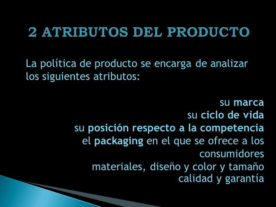 La política de producto se encarga de analizar los siguientes atributos: su marca su ciclo de vida su posición respecto a la competencia el packaging en el que se ofrece a los consumidores materiales, diseño y color y tamaño calidad y garantía