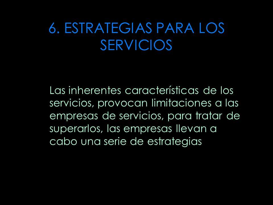 6. ESTRATEGIAS PARA LOS SERVICIOS Las inherentes características de los servicios, provocan limitaciones a las empresas de servicios, para tratar de s
