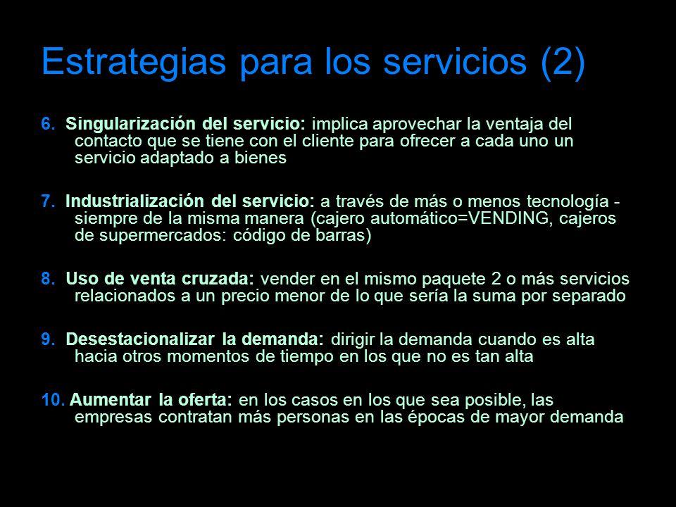 Estrategias para los servicios (2) 6. Singularización del servicio: implica aprovechar la ventaja del contacto que se tiene con el cliente para ofrece