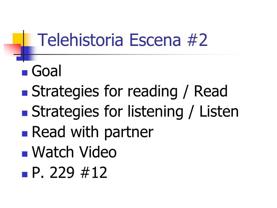 Telehistoria Escena #2 Goal Strategies for reading / Read Strategies for listening / Listen Read with partner Watch Video P.