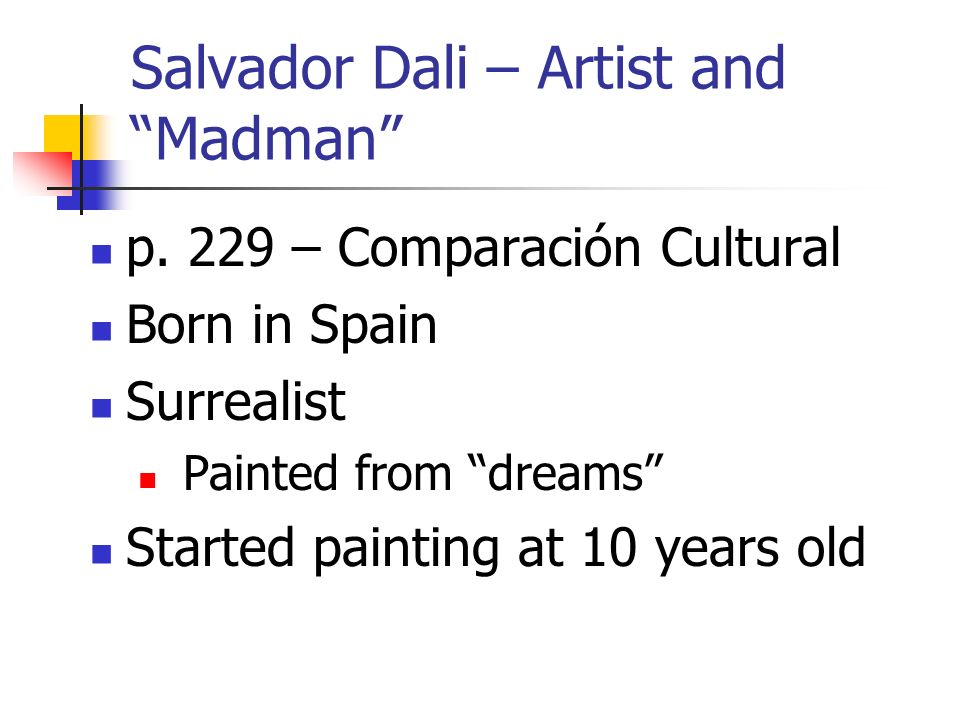 Salvador Dali – Artist and Madman p. 229 – Comparación Cultural Born in Spain Surrealist Painted from dreams Started painting at 10 years old