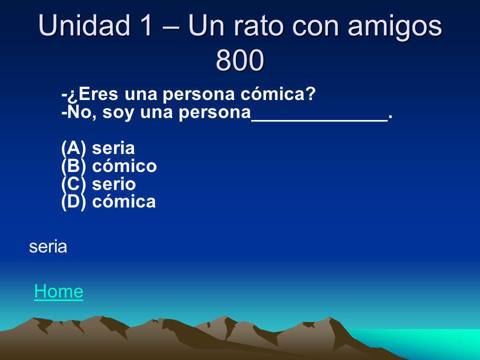 Unidad 1 – Un rato con amigos 800 -¿Eres una persona cómica? -No, soy una persona_____________. (A) seria (B) cómico (C) serio (D) cómica seria Home