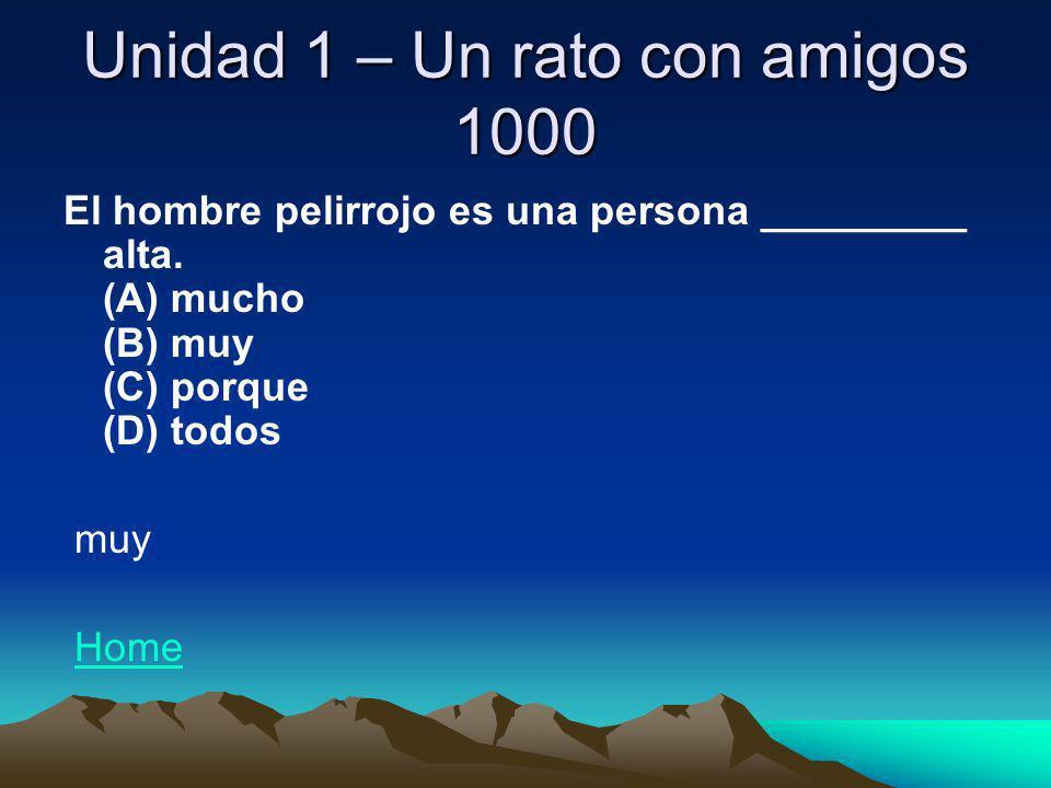 Unidad 1 – Un rato con amigos 1000 El hombre pelirrojo es una persona _________ alta. (A) mucho (B) muy (C) porque (D) todos muy Home