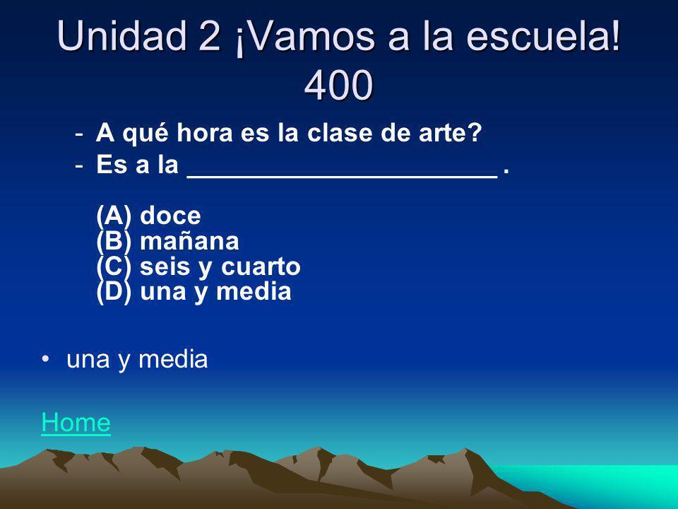 Unidad 2 ¡Vamos a la escuela! 400 -A qué hora es la clase de arte? -Es a la _____________________. (A) doce (B) mañana (C) seis y cuarto (D) una y med