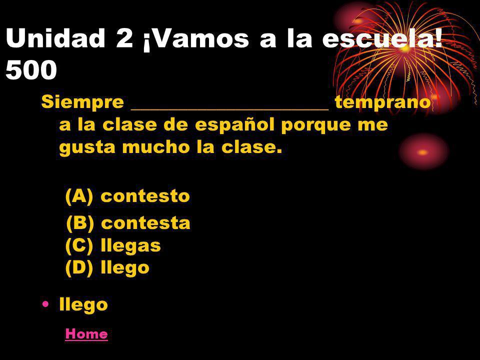 Unidad 2 ¡Vamos a la escuela! 500 Siempre _____________________ temprano a la clase de español porque me gusta mucho la clase. (A) contesto (B) contes