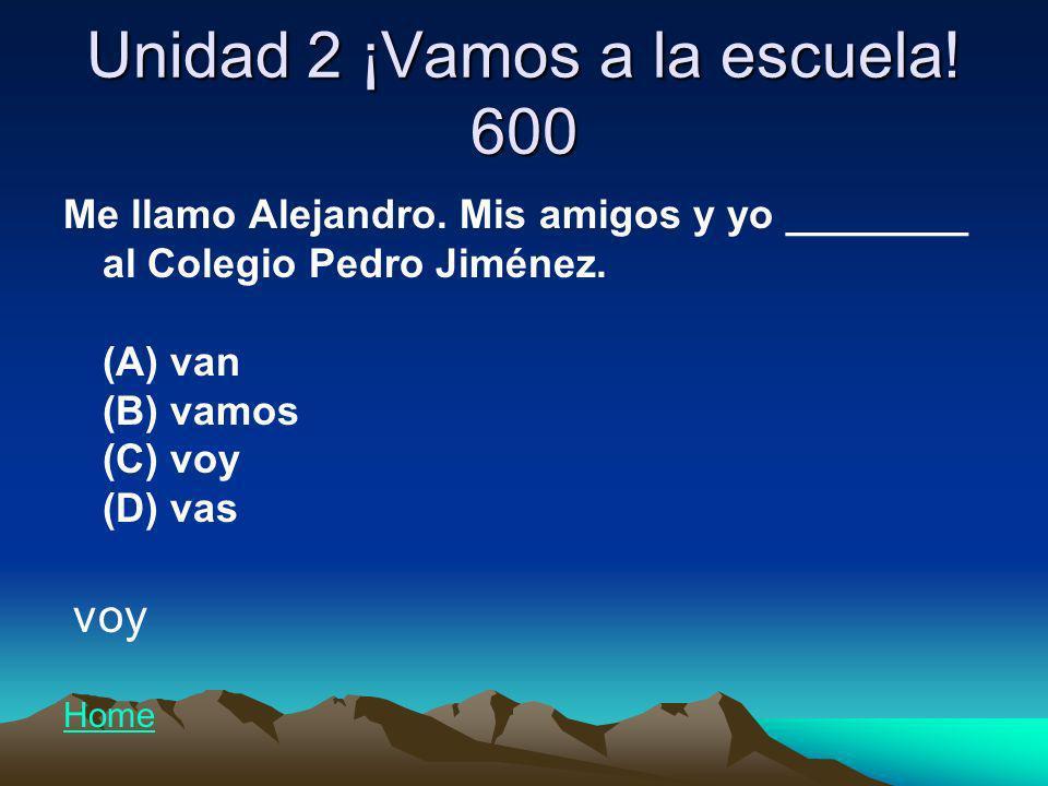 Unidad 2 ¡Vamos a la escuela! 600 Me llamo Alejandro. Mis amigos y yo ________ al Colegio Pedro Jiménez. (A) van (B) vamos (C) voy (D) vas voy Home
