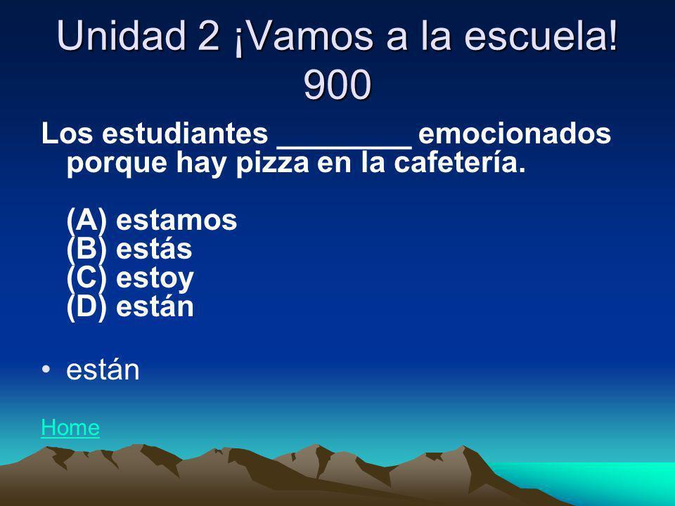 Unidad 2 ¡Vamos a la escuela! 900 Los estudiantes ________ emocionados porque hay pizza en la cafetería. (A) estamos (B) estás (C) estoy (D) están est