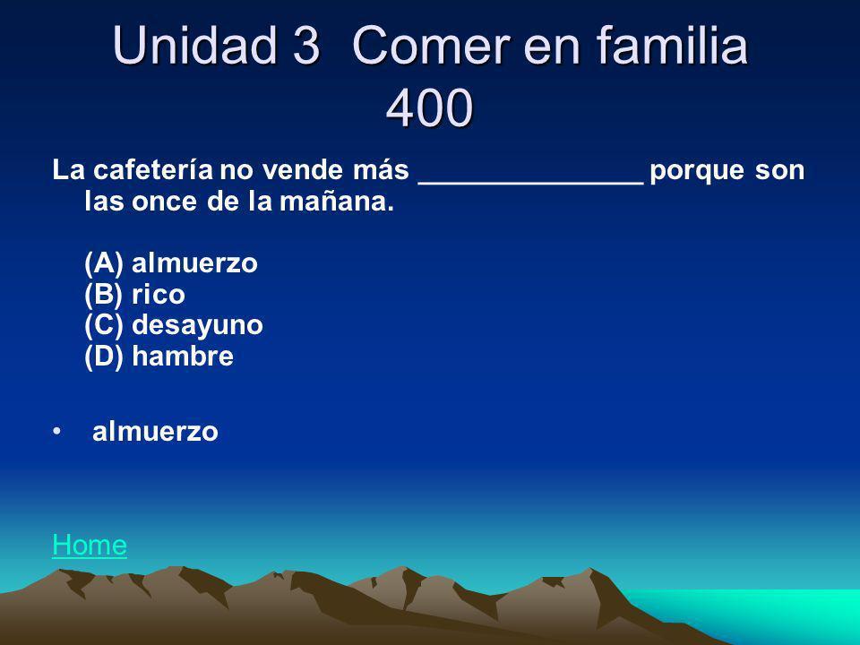 Unidad 3 Comer en familia 400 La cafetería no vende más ______________ porque son las once de la mañana. (A) almuerzo (B) rico (C) desayuno (D) hambre