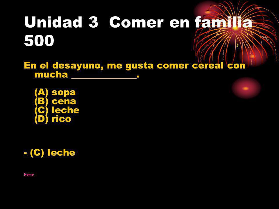 Unidad 3 Comer en familia 500 En el desayuno, me gusta comer cereal con mucha ______________. (A) sopa (B) cena (C) leche (D) rico - (C) leche Home