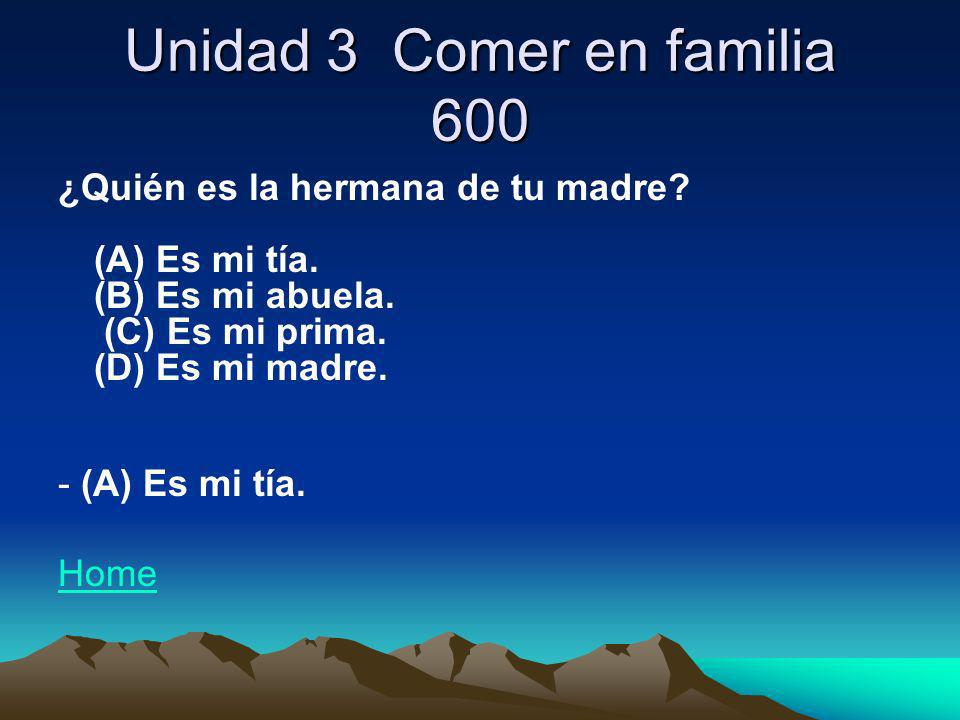 Unidad 3 Comer en familia 600 ¿Quién es la hermana de tu madre? (A) Es mi tía. (B) Es mi abuela. (C) Es mi prima. (D) Es mi madre. - (A) Es mi tía. Ho