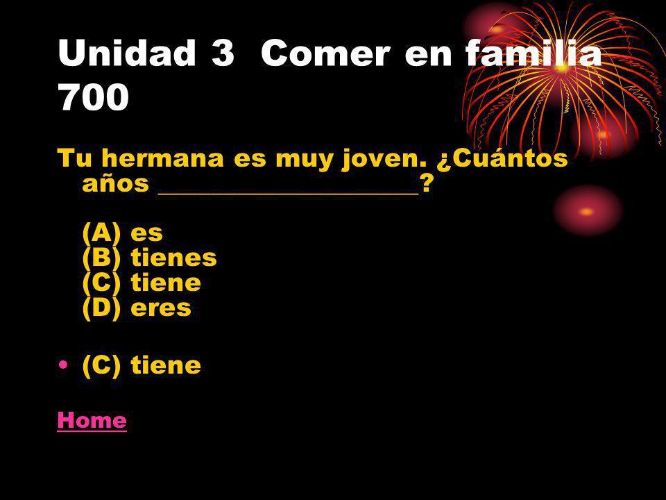 Unidad 3 Comer en familia 700 Tu hermana es muy joven. ¿Cuántos años ____________________? (A) es (B) tienes (C) tiene (D) eres (C) tiene Home
