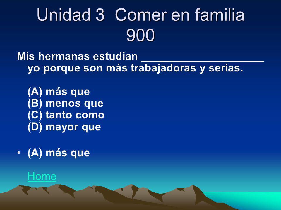 Unidad 3 Comer en familia 900 Mis hermanas estudian ____________________ yo porque son más trabajadoras y serias. (A) más que (B) menos que (C) tanto