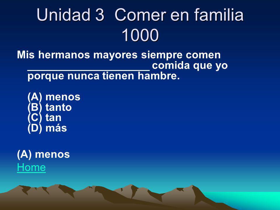 Unidad 3 Comer en familia 1000 Mis hermanos mayores siempre comen ____________________ comida que yo porque nunca tienen hambre. (A) menos (B) tanto (