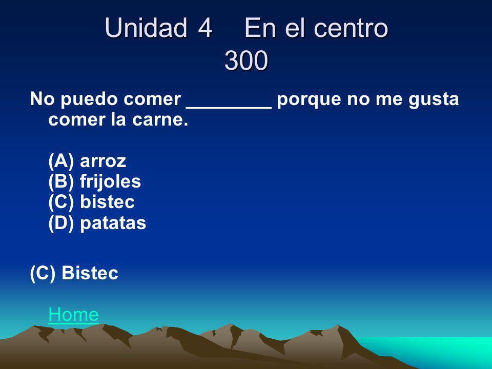 Unidad 4 En el centro 300 No puedo comer ________ porque no me gusta comer la carne. (A) arroz (B) frijoles (C) bistec (D) patatas (C) Bistec Home Hom