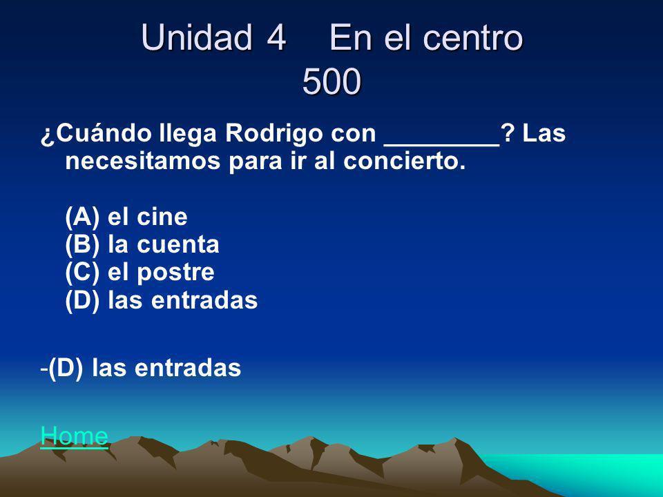 Unidad 4 En el centro 500 ¿Cuándo llega Rodrigo con ________? Las necesitamos para ir al concierto. (A) el cine (B) la cuenta (C) el postre (D) las en
