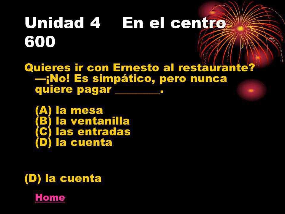 Unidad 4 En el centro 600 Quieres ir con Ernesto al restaurante? ¡No! Es simpático, pero nunca quiere pagar ________. (A) la mesa (B) la ventanilla (C
