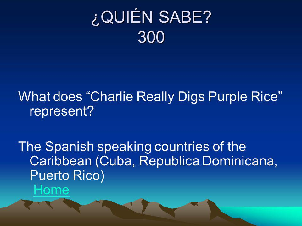 ¿QUIÉN SABE? 300 What does Charlie Really Digs Purple Rice represent? The Spanish speaking countries of the Caribbean (Cuba, Republica Dominicana, Pue