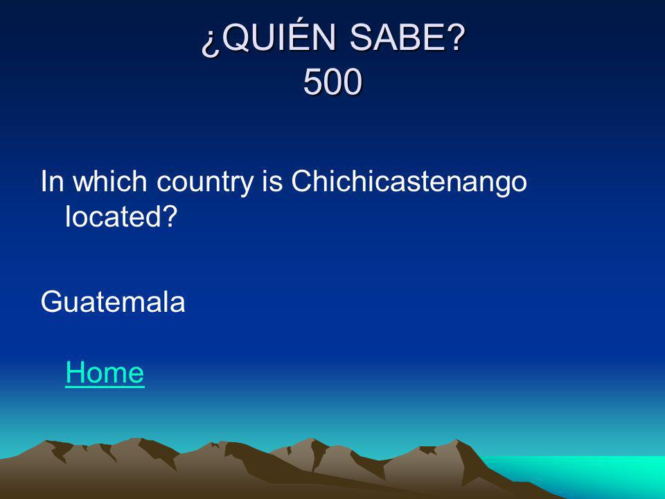 ¿QUIÉN SABE? 500 In which country is Chichicastenango located? Guatemala Home Home