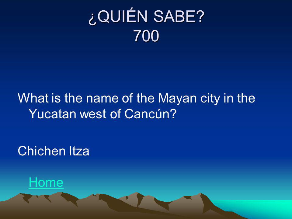 ¿QUIÉN SABE? 700 What is the name of the Mayan city in the Yucatan west of Cancún? Chichen Itza Home Home