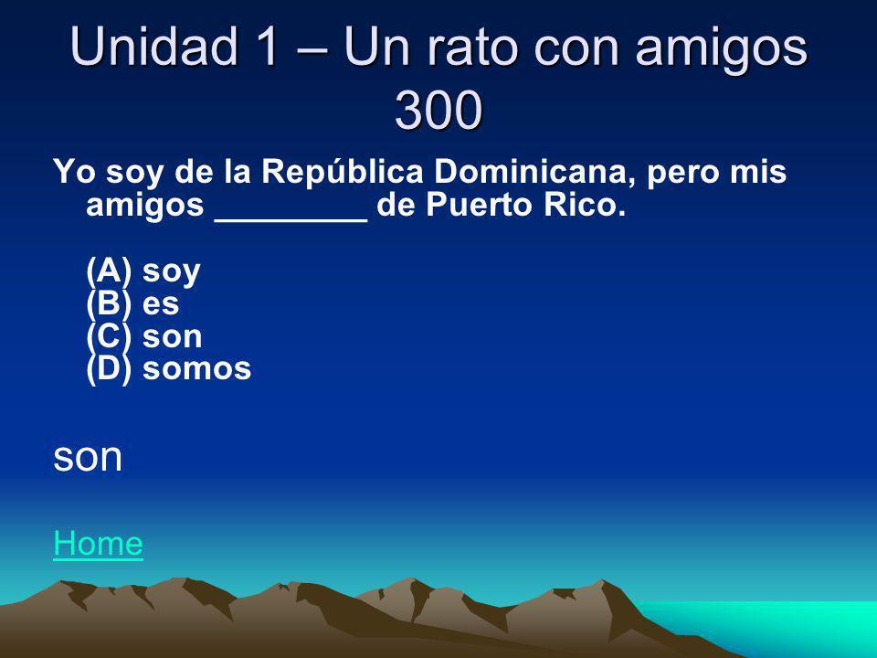 Unidad 1 – Un rato con amigos 300 Yo soy de la República Dominicana, pero mis amigos ________ de Puerto Rico. (A) soy (B) es (C) son (D) somos son Hom