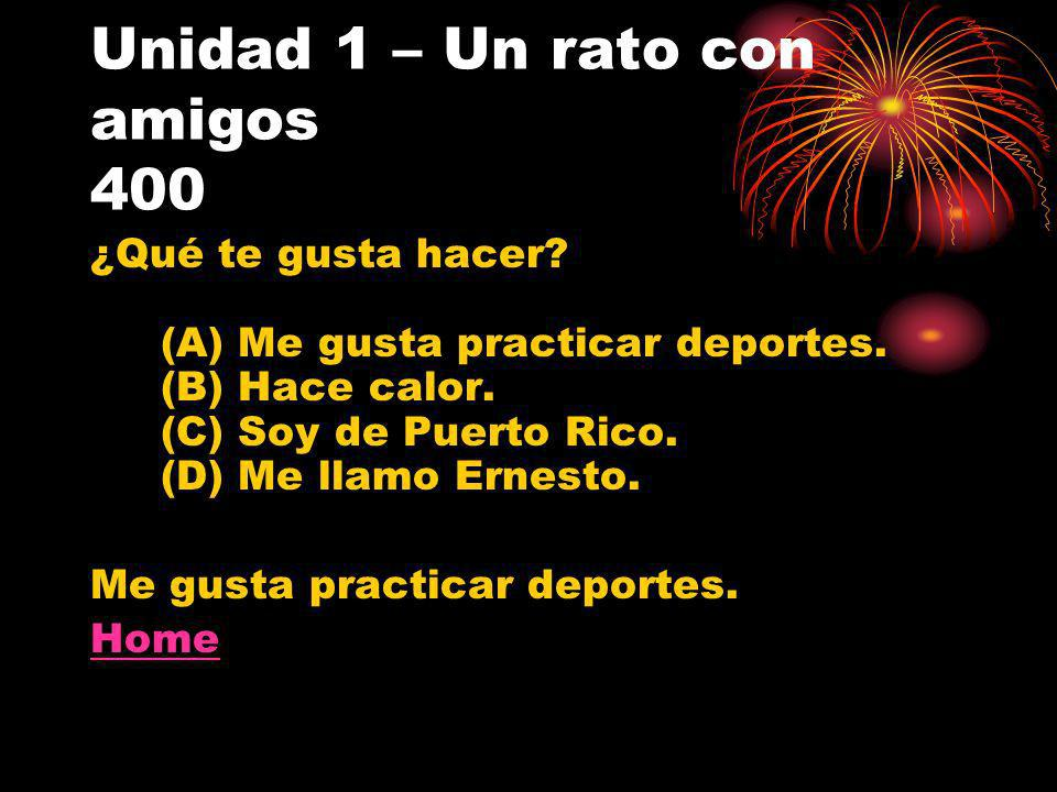 Unidad 1 – Un rato con amigos 400 ¿Qué te gusta hacer? (A) Me gusta practicar deportes. (B) Hace calor. (C) Soy de Puerto Rico. (D) Me llamo Ernesto.