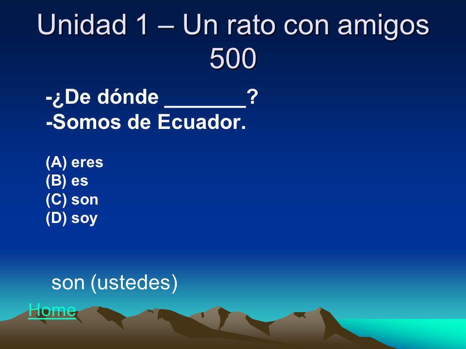 Unidad 1 – Un rato con amigos 500 -¿De dónde _______? -Somos de Ecuador. (A) eres (B) es (C) son (D) soy son (ustedes) Home