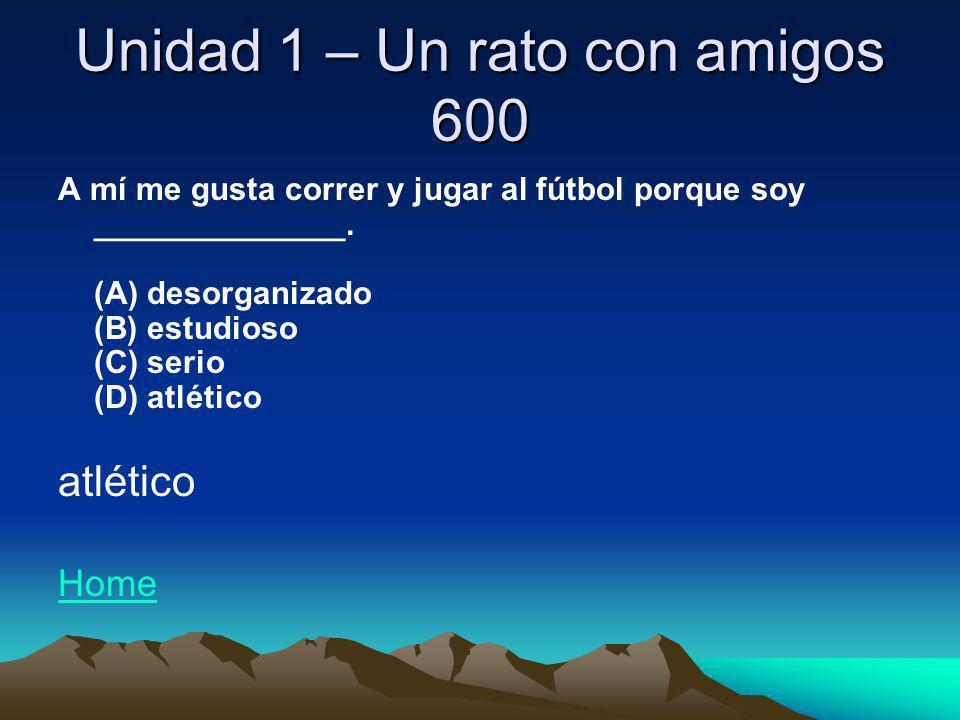 Unidad 1 – Un rato con amigos 600 A mí me gusta correr y jugar al fútbol porque soy ______________. (A) desorganizado (B) estudioso (C) serio (D) atlé