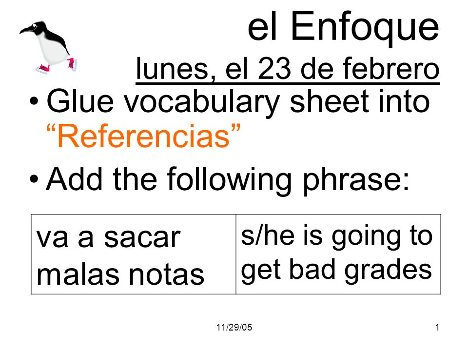 11/29/051 el Enfoque lunes, el 23 de febrero Glue vocabulary sheet into Referencias Add the following phrase: va a sacar malas notas s/he is going to get bad grades