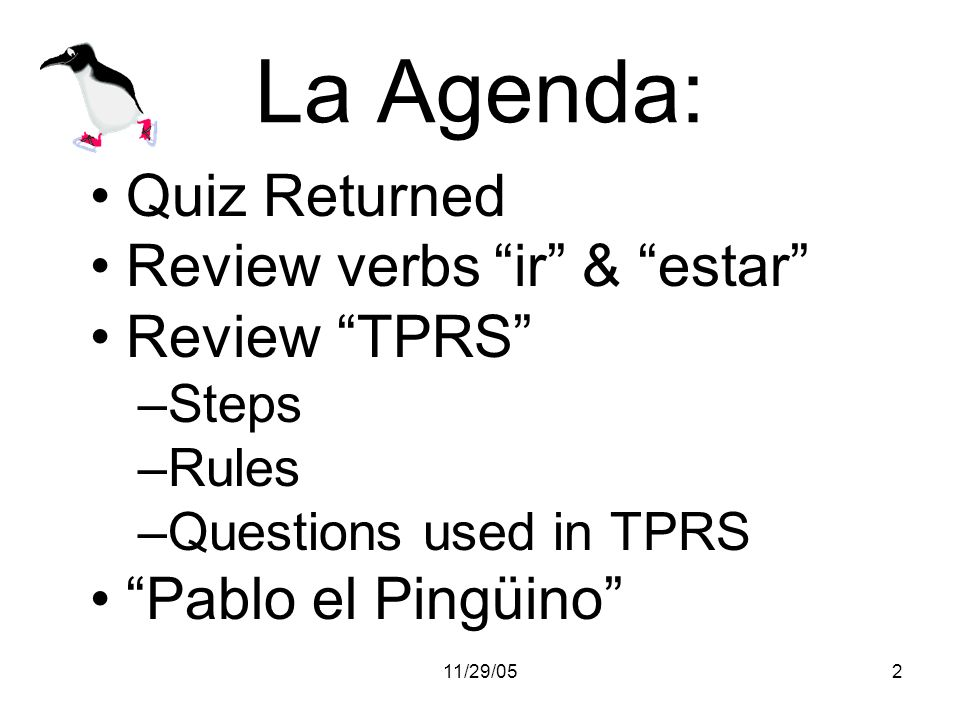 11/29/052 La Agenda: Quiz Returned Review verbs ir & estar Review TPRS –Steps –Rules –Questions used in TPRS Pablo el Pingüino