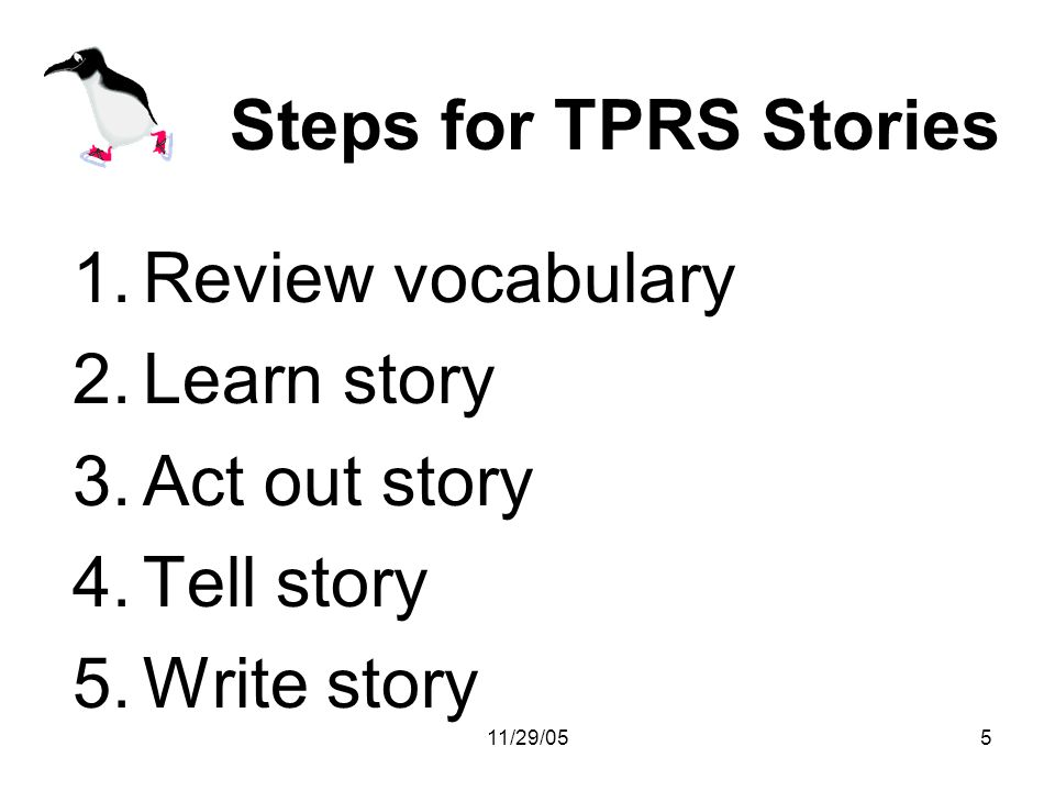 11/29/055 Steps for TPRS Stories 1.Review vocabulary 2.Learn story 3.Act out story 4.Tell story 5.Write story