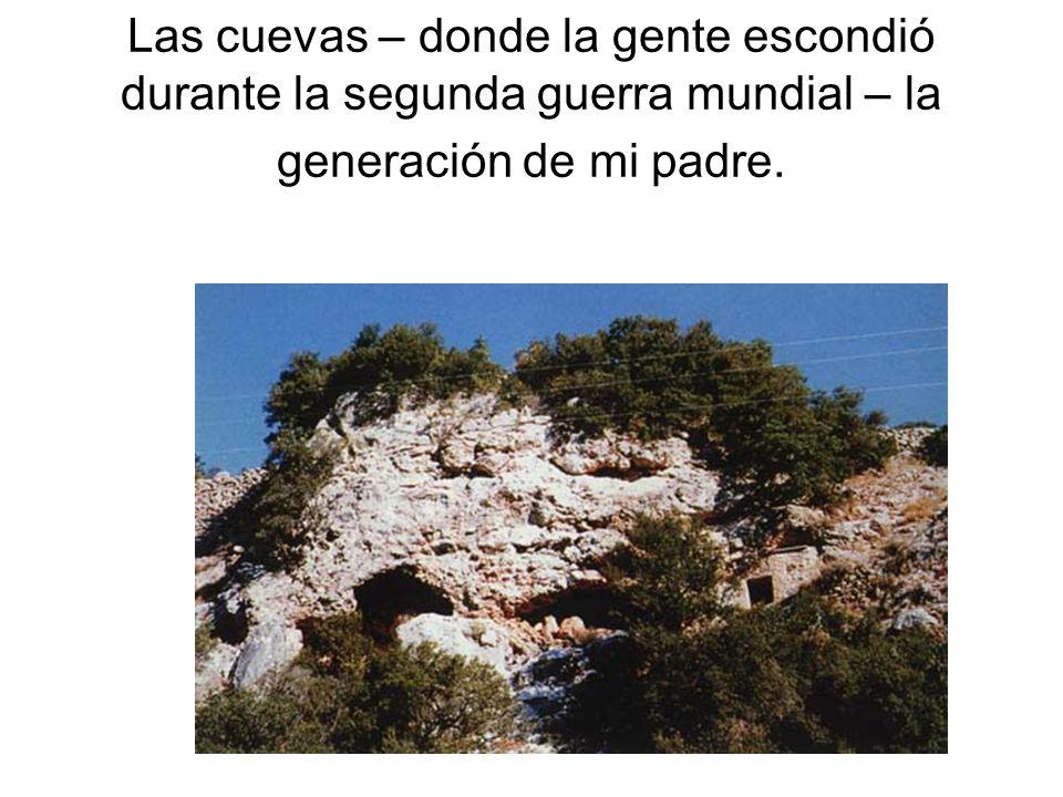 Las cuevas – donde la gente escondió durante la segunda guerra mundial – la generación de mi padre.