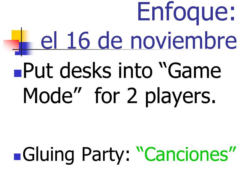 Enfoque: el 16 de noviembre Put desks into Game Mode for 2 players. Gluing Party: Canciones