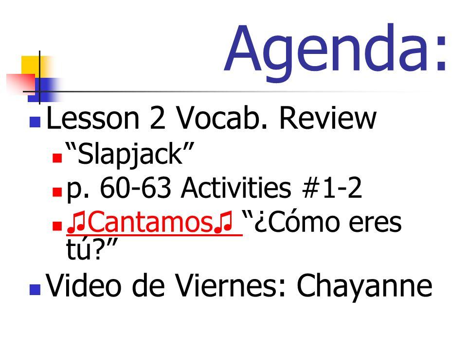 Lesson 2 Vocab. Review Slapjack p. 60-63 Activities #1-2 Cantamos Cantamos ¿Cómo eres tú?