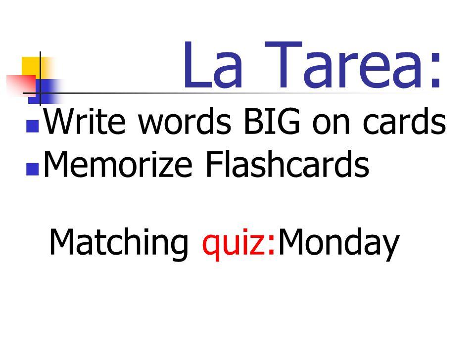 La Tarea: Write words BIG on cards Memorize Flashcards Matching quiz:Monday