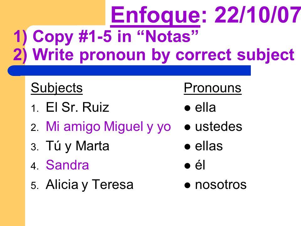 Enfoque: 22/10/07 1) Copy #1-5 in Notas 2) Write pronoun by correct subject Subjects 1.