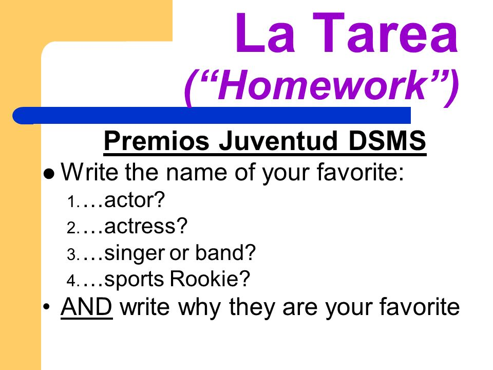 La Tarea (Homework) Premios Juventud DSMS Write the name of your favorite: 1. …actor? 2. …actress? 3. …singer or band? 4. …sports Rookie? AND write wh