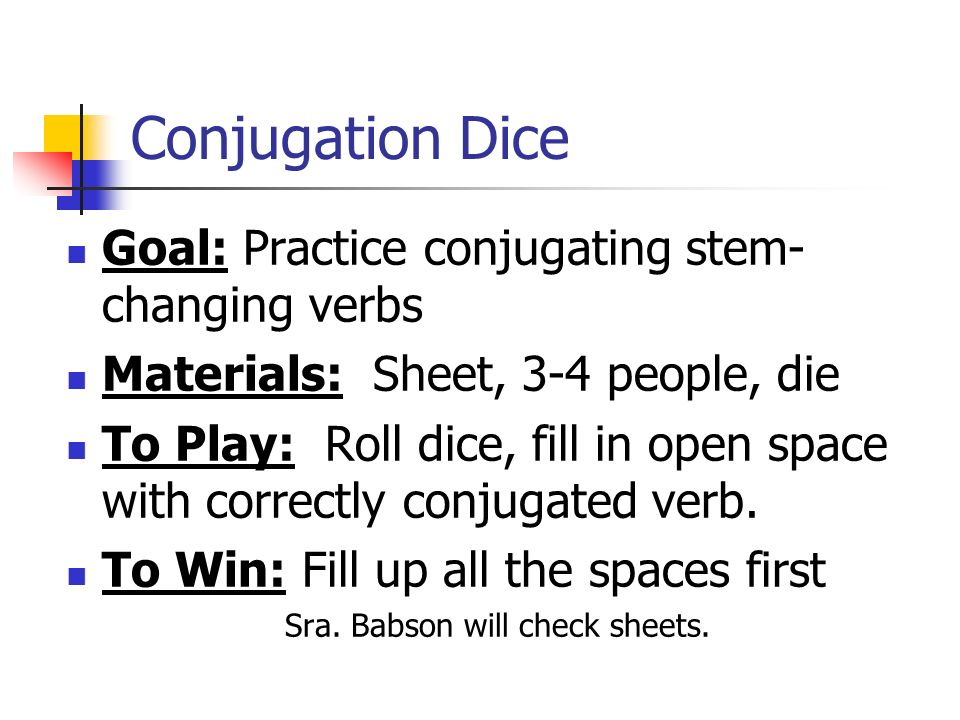 Conjugation Dice Goal: Practice conjugating stem- changing verbs Materials: Sheet, 3-4 people, die To Play: Roll dice, fill in open space with correctly conjugated verb.