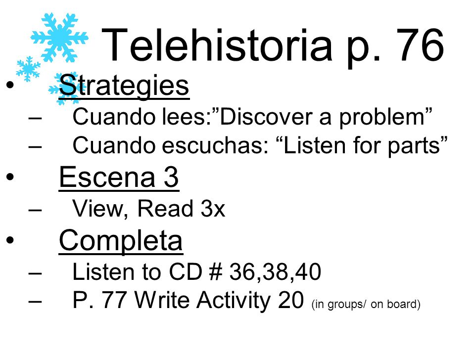 Telehistoria p. 76 Strategies –Cuando lees:Discover a problem –Cuando escuchas: Listen for parts Escena 3 –View, Read 3x Completa –Listen to CD # 36,3