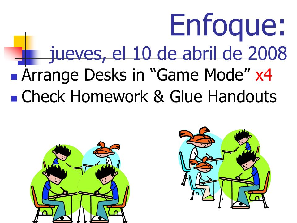 Enfoque: jueves, el 10 de abril de 2008 Arrange Desks in Game Mode x4 Check Homework & Glue Handouts
