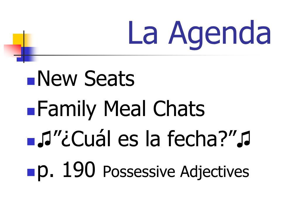 La Agenda New Seats Family Meal Chats ¿Cuál es la fecha? p. 190 Possessive Adjectives