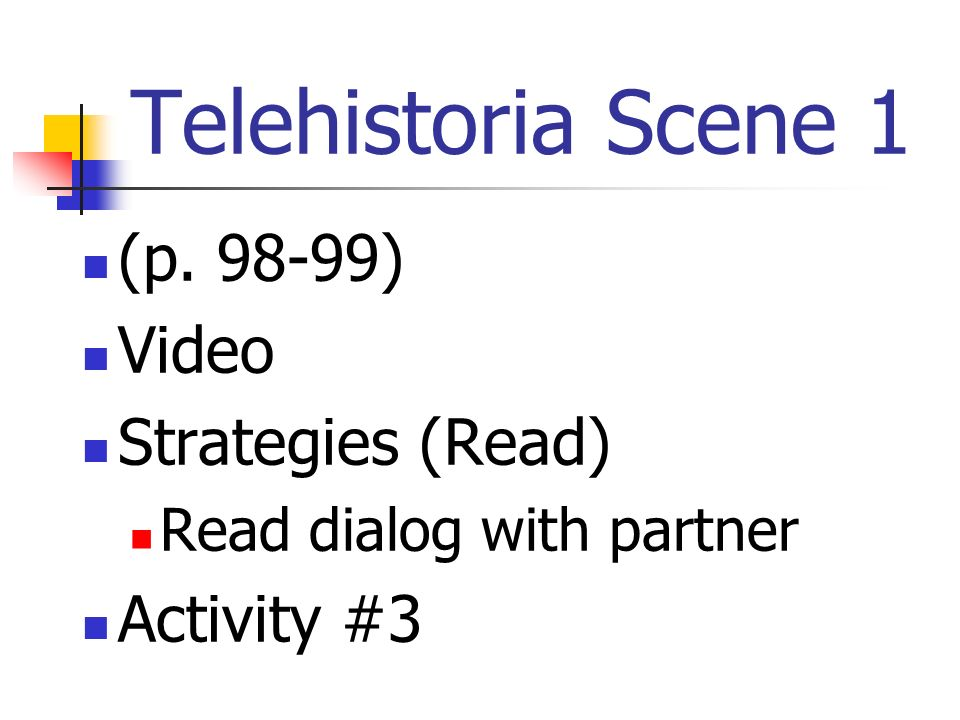 Telehistoria Scene 1 (p. 98-99) Video Strategies (Read) Read dialog with partner Activity #3