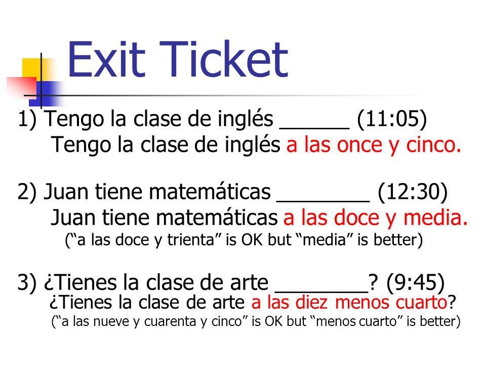 Exit Ticket 1) Tengo la clase de inglés ______ (11:05) Tengo la clase de inglés a las once y cinco.