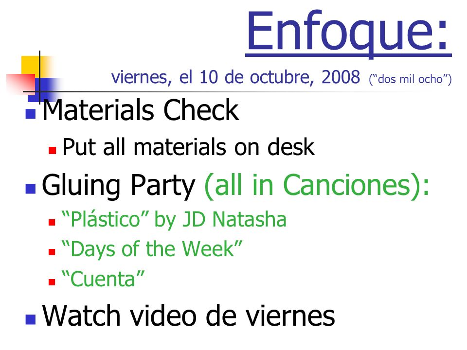 Enfoque: viernes, el 10 de octubre, 2008 (dos mil ocho) Materials Check Put all materials on desk Gluing Party (all in Canciones): Plástico by JD Natasha Days of the Week Cuenta Watch video de viernes