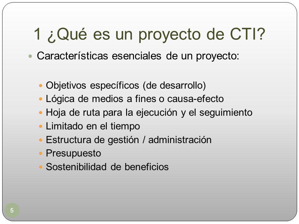 1 ¿Qué es un proyecto de CTI? 5 Características esenciales de un proyecto: Objetivos específicos (de desarrollo) Lógica de medios a fines o causa-efec